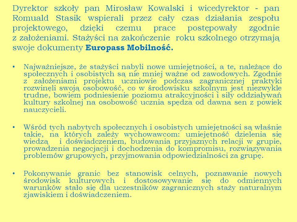 Dyrektor szkoły pan Mirosław Kowalski i wicedyrektor - pan Romuald Stasik wspierali przez cały czas działania zespołu projektowego, dzięki czemu prace postępowały zgodnie z założeniami. Stażyści na zakończenie roku szkolnego otrzymają swoje dokumenty Europass Mobilność.