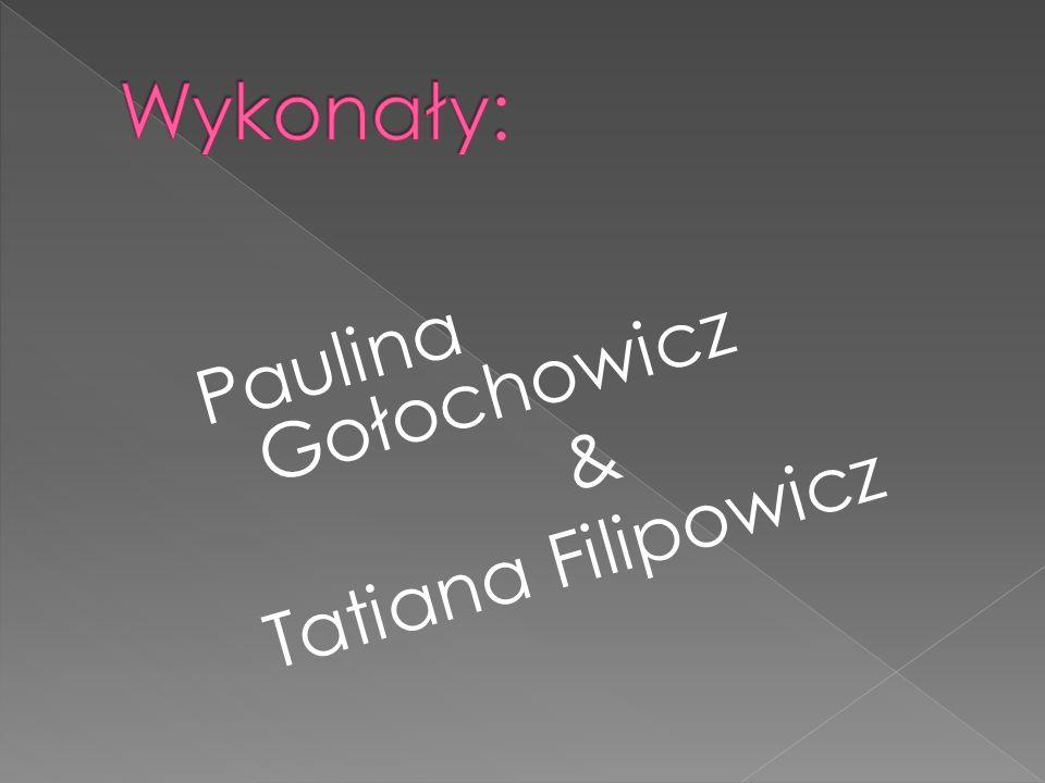 Wykonały: Paulina Gołochowicz & Tatiana Filipowicz