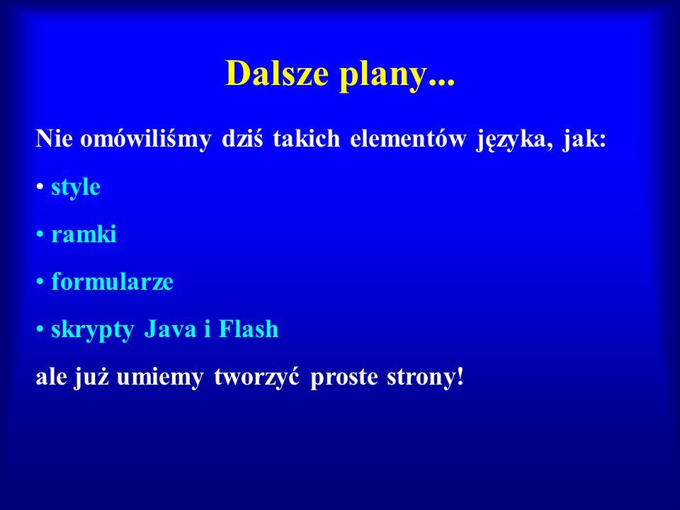 Dalsze plany... Nie omówiliśmy dziś takich elementów języka, jak: