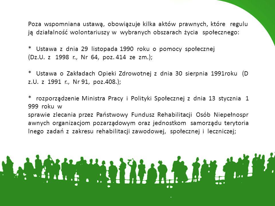 Poza wspomniana ustawą, obowiązuje kilka aktów prawnych, które regulują działalność wolontariuszy w wybranych obszarach życia społecznego: * Ustawa z dnia 29 listopada 1990 roku o pomocy społecznej (Dz.U.