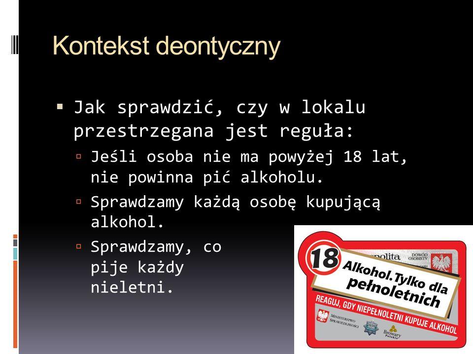 Kontekst deontyczny Jak sprawdzić, czy w lokalu przestrzegana jest reguła: Jeśli osoba nie ma powyżej 18 lat, nie powinna pić alkoholu.