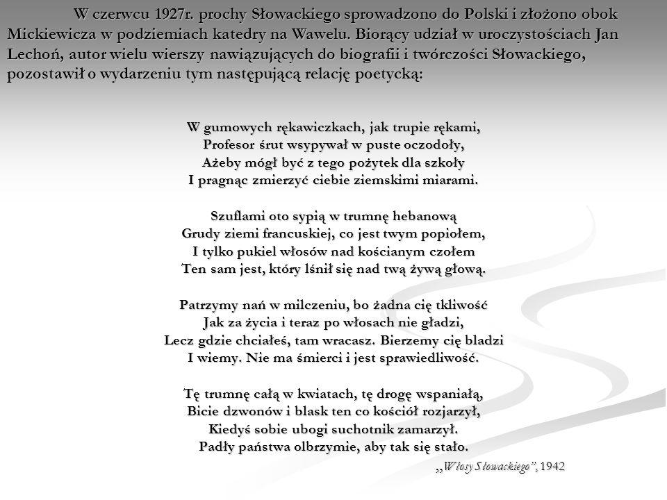 W czerwcu 1927r. prochy Słowackiego sprowadzono do Polski i złożono obok Mickiewicza w podziemiach katedry na Wawelu. Biorący udział w uroczystościach Jan Lechoń, autor wielu wierszy nawiązujących do biografii i twórczości Słowackiego, pozostawił o wydarzeniu tym następującą relację poetycką: