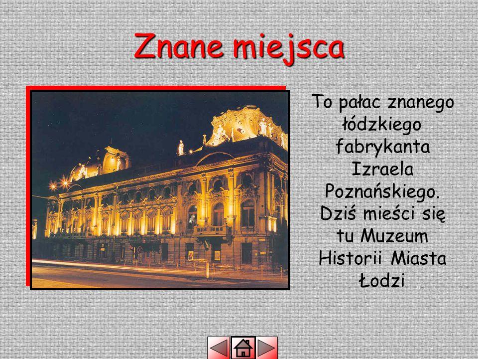 Znane miejsca To pałac znanego łódzkiego fabrykanta Izraela Poznańskiego.