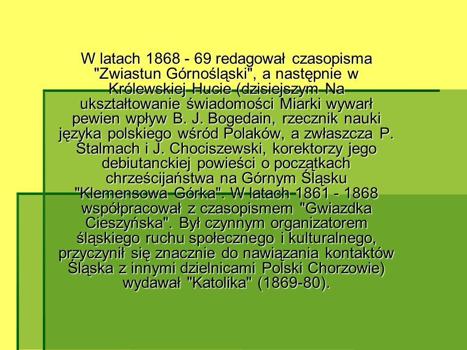 W latach 1868 - 69 redagował czasopisma Zwiastun Górnośląski , a następnie w Królewskiej Hucie (dzisiejszym Na ukształtowanie świadomości Miarki wywarł pewien wpływ B.