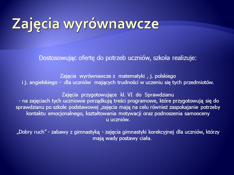 Zajęcia wyrównawcze Dostosowując ofertę do potrzeb uczniów, szkoła realizuje: Zajęcia wyrównawcze z matematyki , j. polskiego.