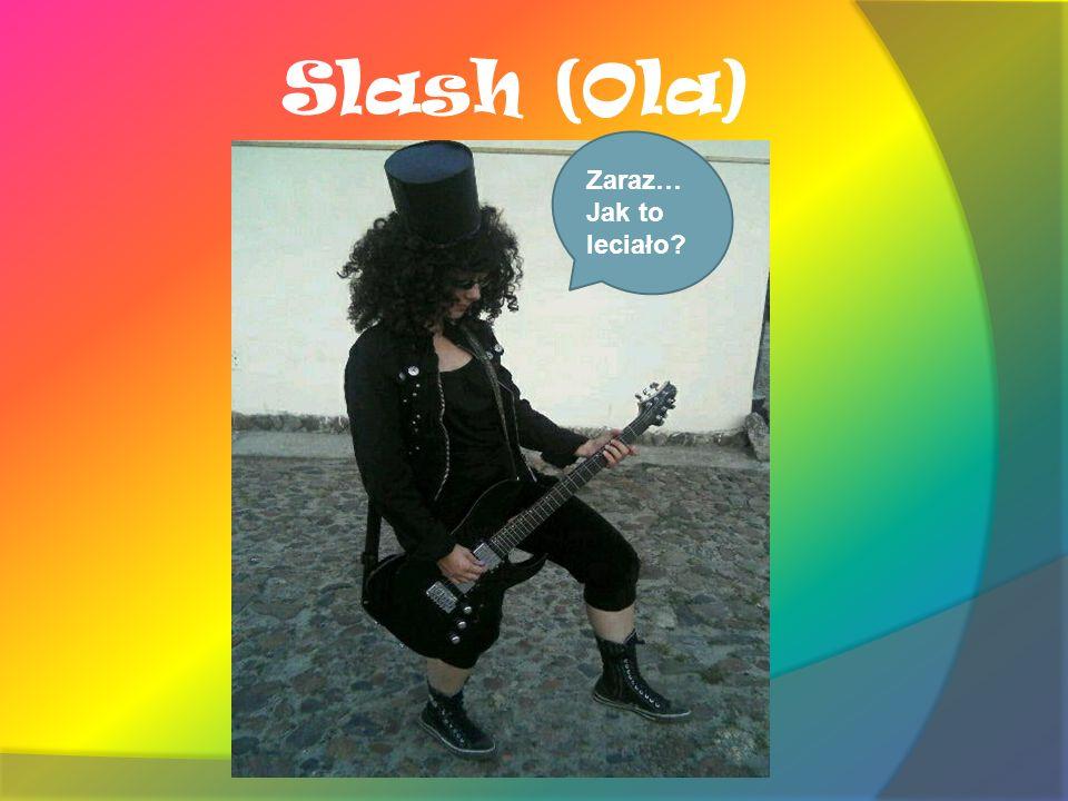 Slash (Ola) Zaraz… Jak to leciało