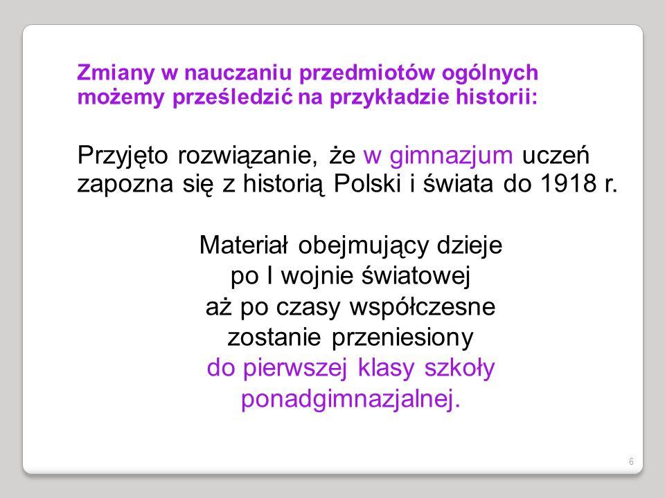 Zmiany w nauczaniu przedmiotów ogólnych możemy prześledzić na przykładzie historii: Przyjęto rozwiązanie, że w gimnazjum uczeń zapozna się z historią Polski i świata do 1918 r.