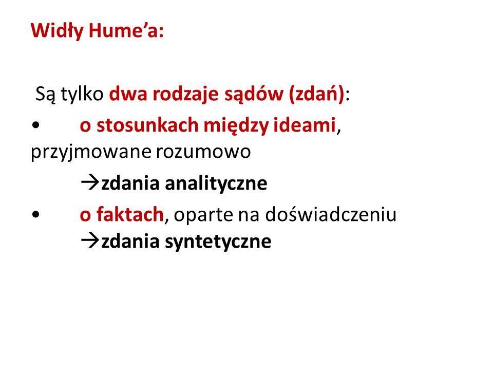 Widły Hume'a: Są tylko dwa rodzaje sądów (zdań): • o stosunkach między ideami, przyjmowane rozumowo zdania analityczne • o faktach, oparte na doświadczeniu zdania syntetyczne