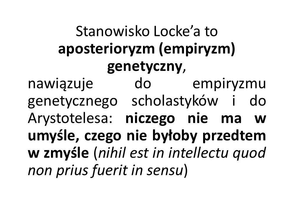 Stanowisko Locke'a to aposterioryzm (empiryzm) genetyczny, nawiązuje do empiryzmu genetycznego scholastyków i do Arystotelesa: niczego nie ma w umyśle, czego nie byłoby przedtem w zmyśle (nihil est in intellectu quod non prius fuerit in sensu)