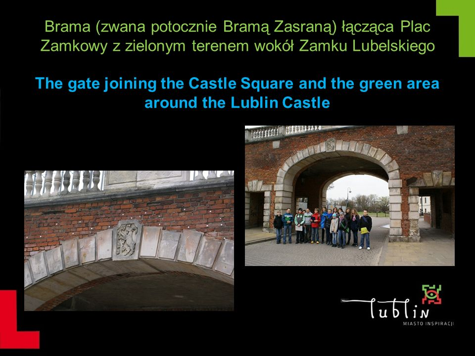 Brama (zwana potocznie Bramą Zasraną) łącząca Plac Zamkowy z zielonym terenem wokół Zamku Lubelskiego The gate joining the Castle Square and the green area around the Lublin Castle