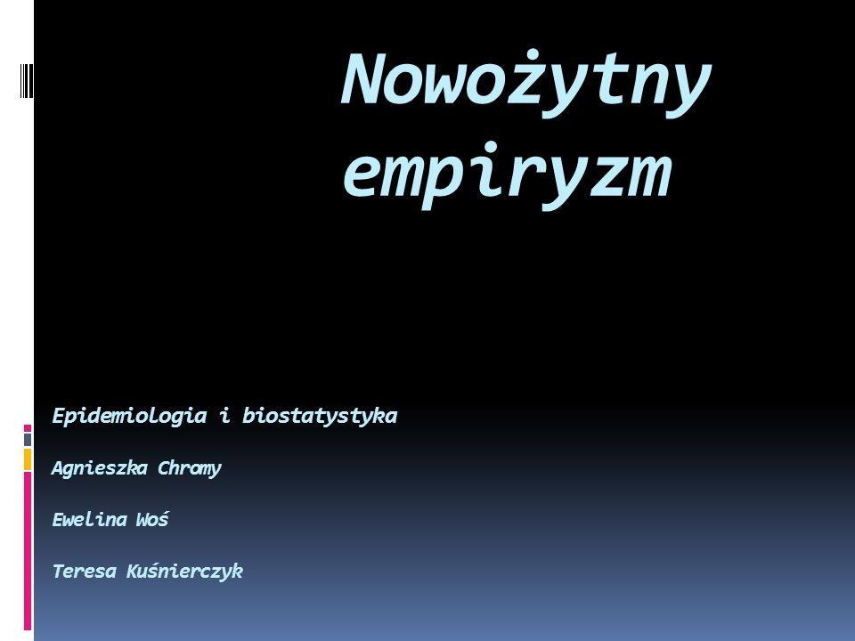 Nowożytny empiryzm Epidemiologia i biostatystyka Agnieszka Chromy Ewelina Woś Teresa Kuśnierczyk