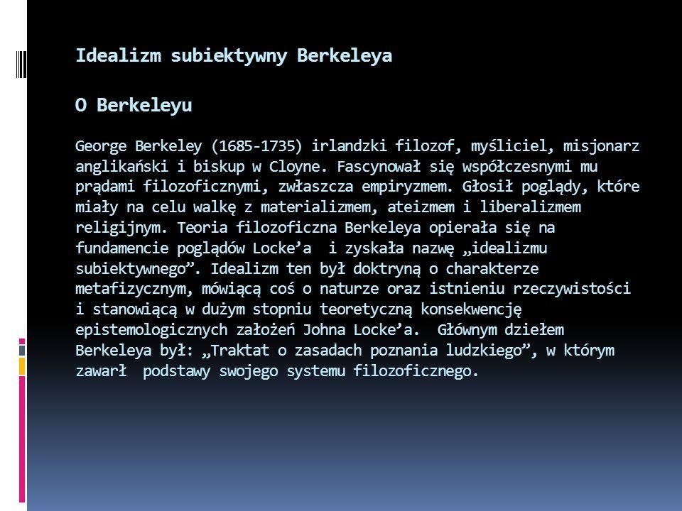 Idealizm subiektywny Berkeleya O Berkeleyu George Berkeley (1685-1735) irlandzki filozof, myśliciel, misjonarz anglikański i biskup w Cloyne.