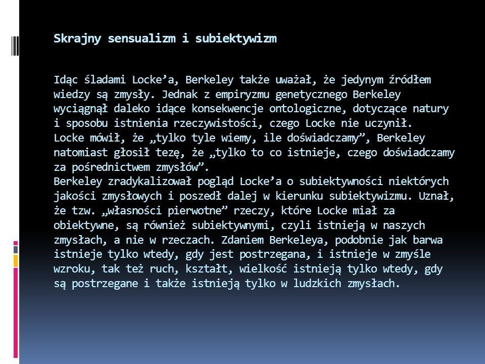 Skrajny sensualizm i subiektywizm Idąc śladami Locke'a, Berkeley także uważał, że jedynym źródłem wiedzy są zmysły.