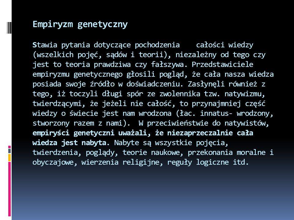 Empiryzm genetyczny Stawia pytania dotyczące pochodzenia całości wiedzy (wszelkich pojęć, sądów i teorii), niezależny od tego czy jest to teoria prawdziwa czy fałszywa.