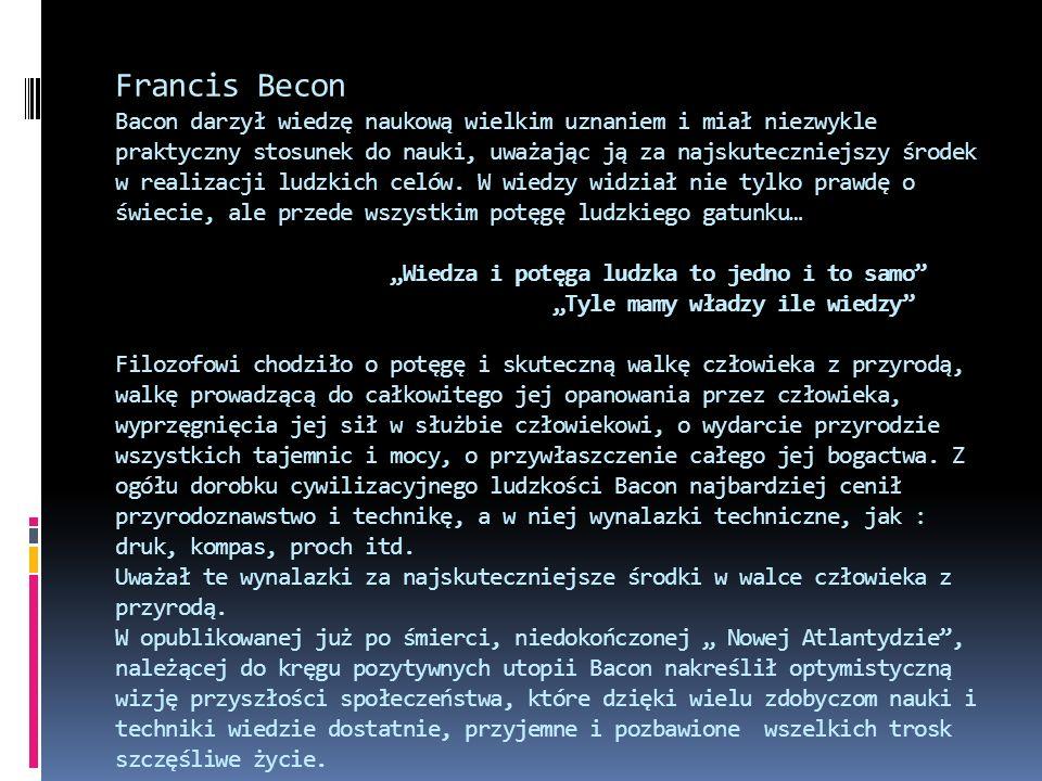 Francis Becon Bacon darzył wiedzę naukową wielkim uznaniem i miał niezwykle praktyczny stosunek do nauki, uważając ją za najskuteczniejszy środek w realizacji ludzkich celów.