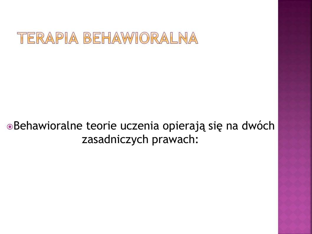TERAPIA BEHAWIORALNA Behawioralne teorie uczenia opierają się na dwóch zasadniczych prawach: