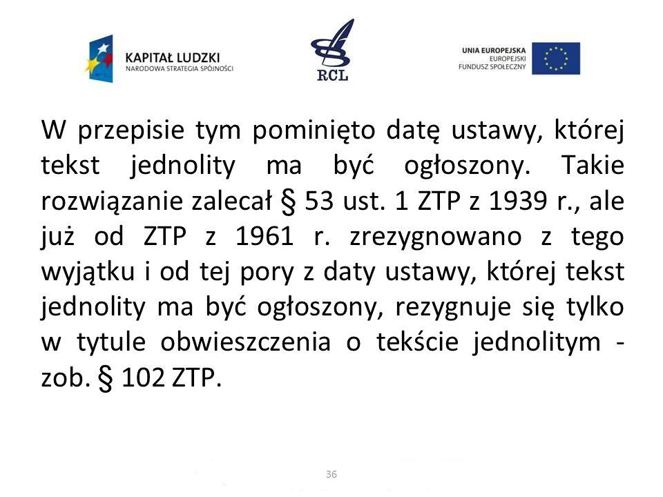 W przepisie tym pominięto datę ustawy, której tekst jednolity ma być ogłoszony. Takie rozwiązanie zalecał § 53 ust. 1 ZTP z 1939 r., ale już od ZTP z 1961 r. zrezygnowano z tego wyjątku i od tej pory z daty ustawy, której tekst jednolity ma być ogłoszony, rezygnuje się tylko w tytule obwieszczenia o tekście jednolitym - zob. § 102 ZTP.