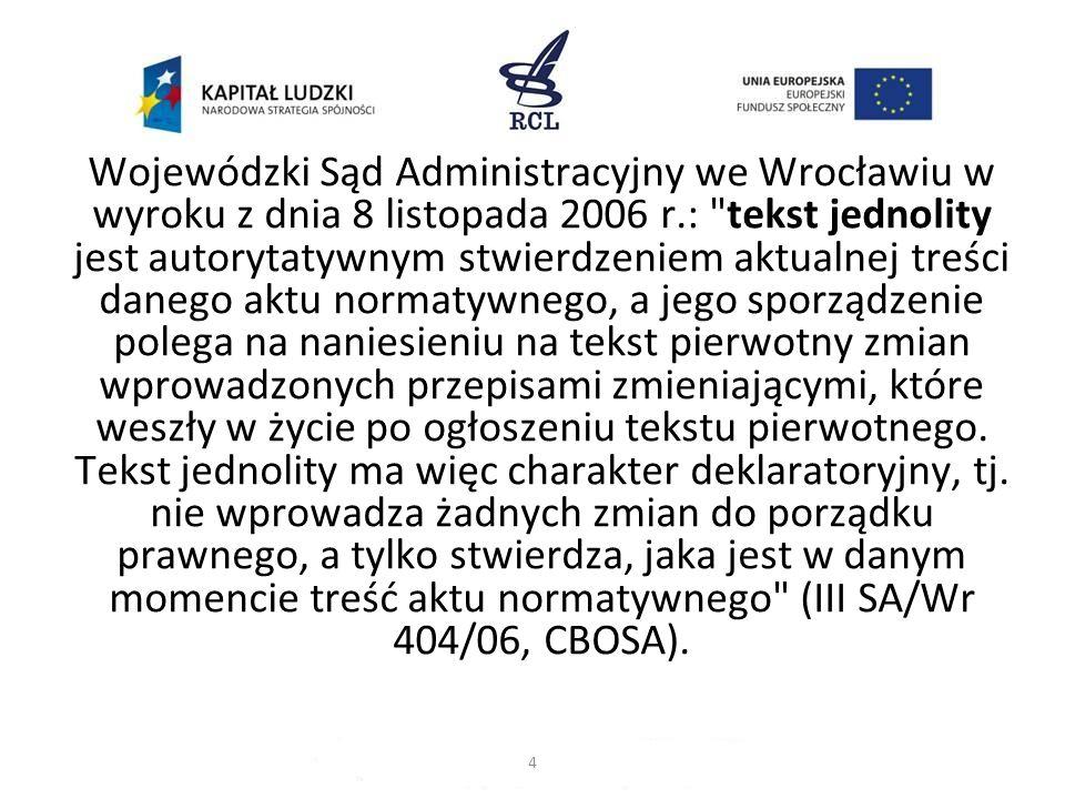 Wojewódzki Sąd Administracyjny we Wrocławiu w wyroku z dnia 8 listopada 2006 r.: tekst jednolity jest autorytatywnym stwierdzeniem aktualnej treści danego aktu normatywnego, a jego sporządzenie polega na naniesieniu na tekst pierwotny zmian wprowadzonych przepisami zmieniającymi, które weszły w życie po ogłoszeniu tekstu pierwotnego. Tekst jednolity ma więc charakter deklaratoryjny, tj. nie wprowadza żadnych zmian do porządku prawnego, a tylko stwierdza, jaka jest w danym momencie treść aktu normatywnego (III SA/Wr 404/06, CBOSA).