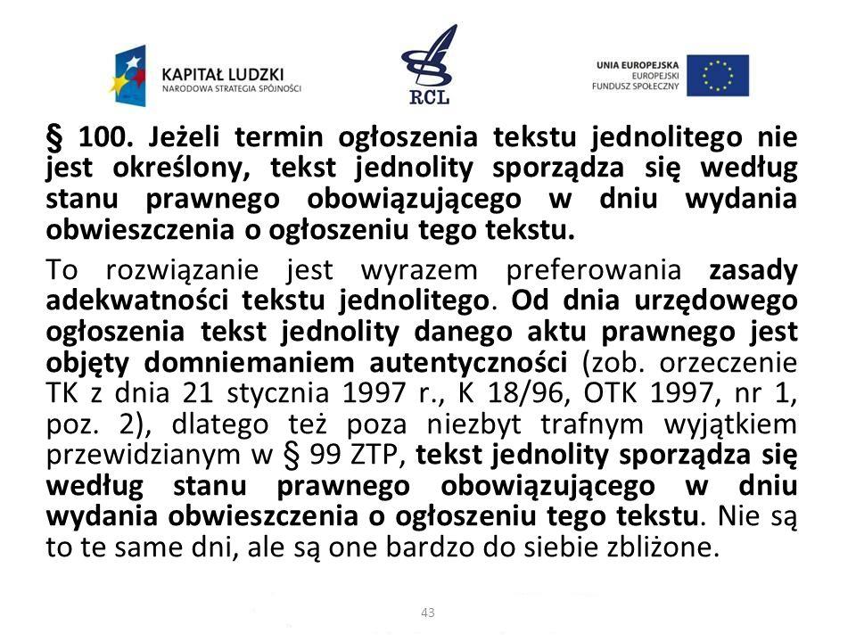§ 100. Jeżeli termin ogłoszenia tekstu jednolitego nie jest określony, tekst jednolity sporządza się według stanu prawnego obowiązującego w dniu wydania obwieszczenia o ogłoszeniu tego tekstu. To rozwiązanie jest wyrazem preferowania zasady adekwatności tekstu jednolitego. Od dnia urzędowego ogłoszenia tekst jednolity danego aktu prawnego jest objęty domniemaniem autentyczności (zob. orzeczenie TK z dnia 21 stycznia 1997 r., K 18/96, OTK 1997, nr 1, poz. 2), dlatego też poza niezbyt trafnym wyjątkiem przewidzianym w § 99 ZTP, tekst jednolity sporządza się według stanu prawnego obowiązującego w dniu wydania obwieszczenia o ogłoszeniu tego tekstu. Nie są to te same dni, ale są one bardzo do siebie zbliżone.