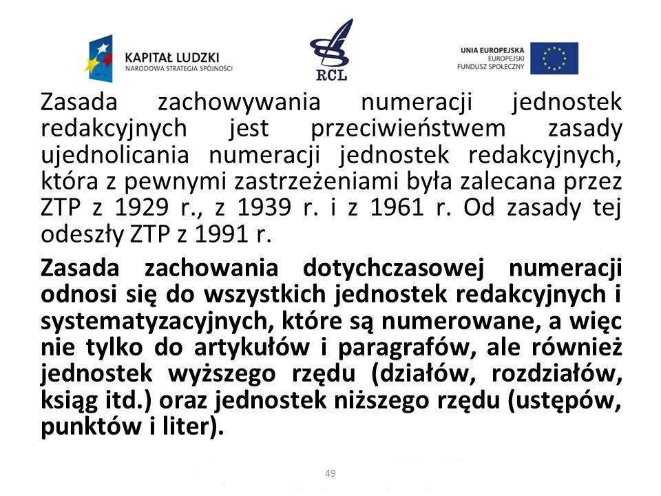 Zasada zachowywania numeracji jednostek redakcyjnych jest przeciwieństwem zasady ujednolicania numeracji jednostek redakcyjnych, która z pewnymi zastrzeżeniami była zalecana przez ZTP z 1929 r., z 1939 r. i z 1961 r. Od zasady tej odeszły ZTP z 1991 r.
