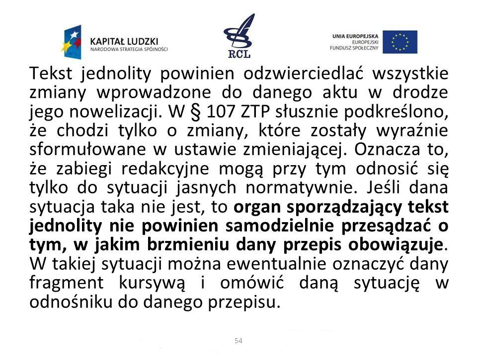 Tekst jednolity powinien odzwierciedlać wszystkie zmiany wprowadzone do danego aktu w drodze jego nowelizacji. W § 107 ZTP słusznie podkreślono, że chodzi tylko o zmiany, które zostały wyraźnie sformułowane w ustawie zmieniającej. Oznacza to, że zabiegi redakcyjne mogą przy tym odnosić się tylko do sytuacji jasnych normatywnie. Jeśli dana sytuacja taka nie jest, to organ sporządzający tekst jednolity nie powinien samodzielnie przesądzać o tym, w jakim brzmieniu dany przepis obowiązuje. W takiej sytuacji można ewentualnie oznaczyć dany fragment kursywą i omówić daną sytuację w odnośniku do danego przepisu.
