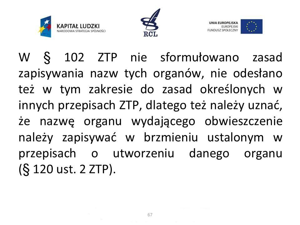W § 102 ZTP nie sformułowano zasad zapisywania nazw tych organów, nie odesłano też w tym zakresie do zasad określonych w innych przepisach ZTP, dlatego też należy uznać, że nazwę organu wydającego obwieszczenie należy zapisywać w brzmieniu ustalonym w przepisach o utworzeniu danego organu (§ 120 ust. 2 ZTP).