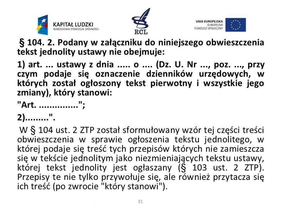 § 104. 2. Podany w załączniku do niniejszego obwieszczenia tekst jednolity ustawy nie obejmuje: 1) art. ... ustawy z dnia ..... o .... (Dz. U. Nr ..., poz. ..., przy czym podaje się oznaczenie dzienników urzędowych, w których został ogłoszony tekst pierwotny i wszystkie jego zmiany), który stanowi: Art. ............... ; 2)......... . W § 104 ust. 2 ZTP został sformułowany wzór tej części treści obwieszczenia w sprawie ogłoszenia tekstu jednolitego, w której podaje się treść tych przepisów których nie zamieszcza się w tekście jednolitym jako niezmieniających tekstu ustawy, której tekst jednolity jest ogłaszany (§ 103 ust. 2 ZTP). Przepisy te nie tylko przywołuje się, ale również przytacza się ich treść (po zwrocie który stanowi ).