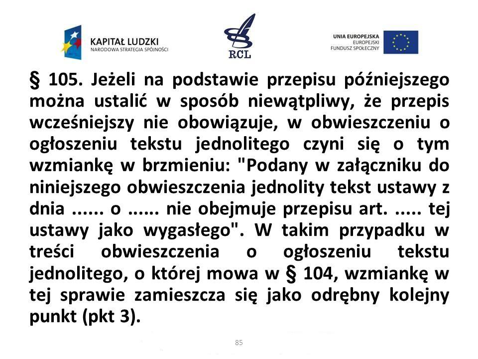 § 105. Jeżeli na podstawie przepisu późniejszego można ustalić w sposób niewątpliwy, że przepis wcześniejszy nie obowiązuje, w obwieszczeniu o ogłoszeniu tekstu jednolitego czyni się o tym wzmiankę w brzmieniu: Podany w załączniku do niniejszego obwieszczenia jednolity tekst ustawy z dnia ...... o ...... nie obejmuje przepisu art. ..... tej ustawy jako wygasłego . W takim przypadku w treści obwieszczenia o ogłoszeniu tekstu jednolitego, o której mowa w § 104, wzmiankę w tej sprawie zamieszcza się jako odrębny kolejny punkt (pkt 3).