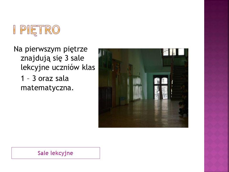 I piętro Na pierwszym piętrze znajdują się 3 sale lekcyjne uczniów klas 1 – 3 oraz sala matematyczna.