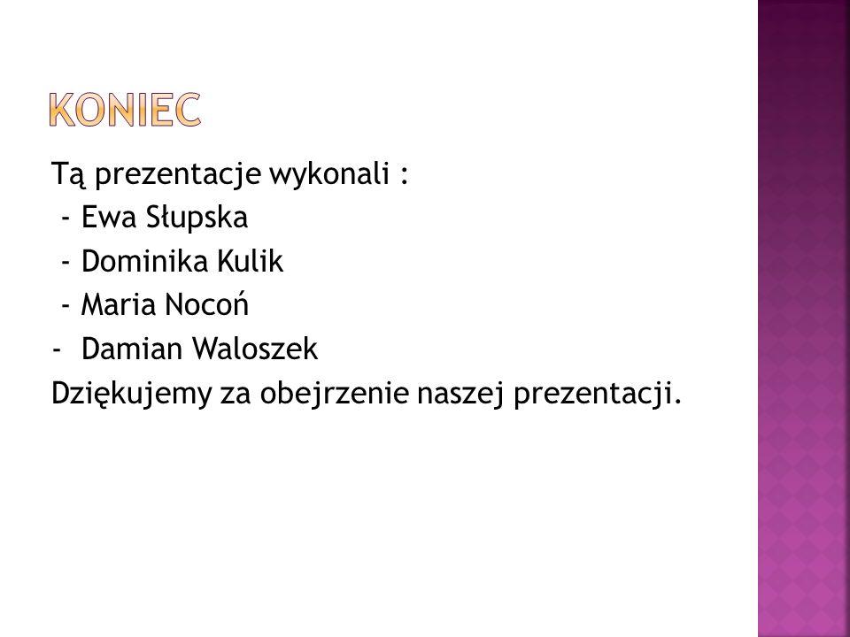 Koniec Tą prezentacje wykonali : - Ewa Słupska - Dominika Kulik - Maria Nocoń - Damian Waloszek Dziękujemy za obejrzenie naszej prezentacji.