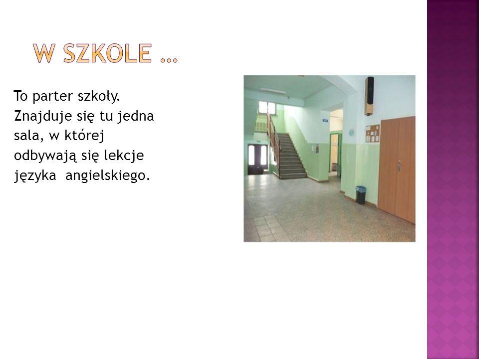 W szkole … To parter szkoły. Znajduje się tu jedna sala, w której