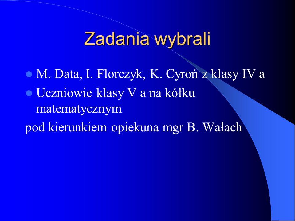 Zadania wybrali M. Data, I. Florczyk, K. Cyroń z klasy IV a