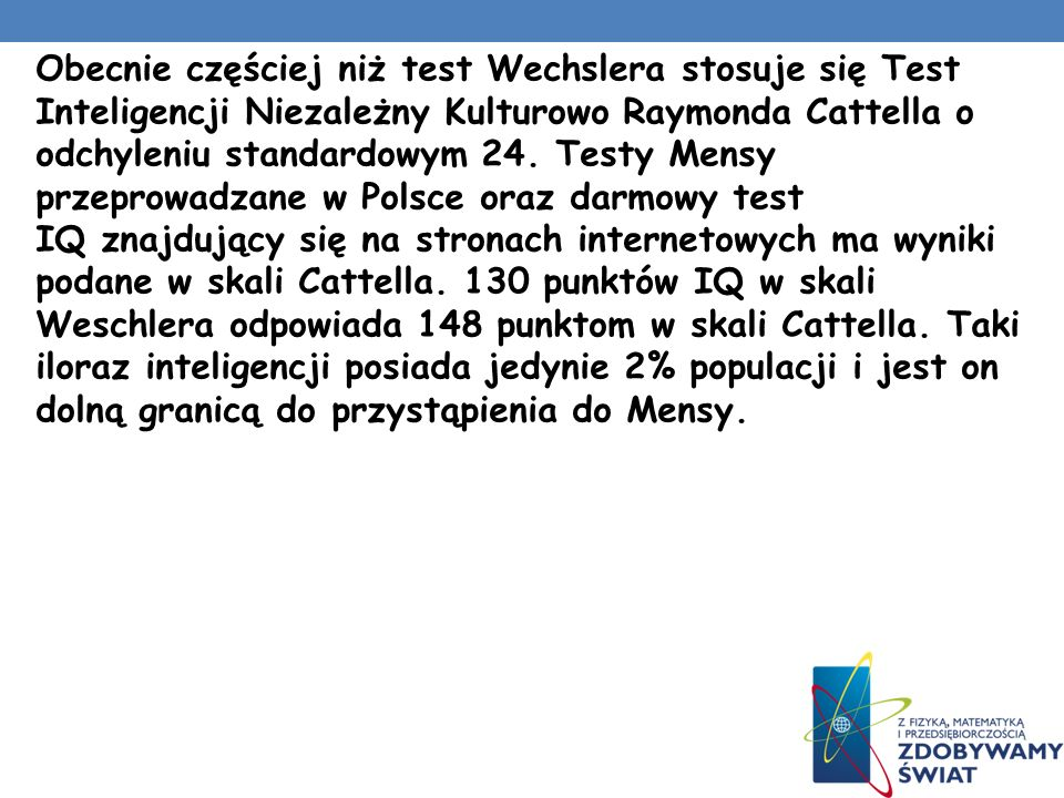 Obecnie częściej niż test Wechslera stosuje się Test Inteligencji Niezależny Kulturowo Raymonda Cattella o odchyleniu standardowym 24.