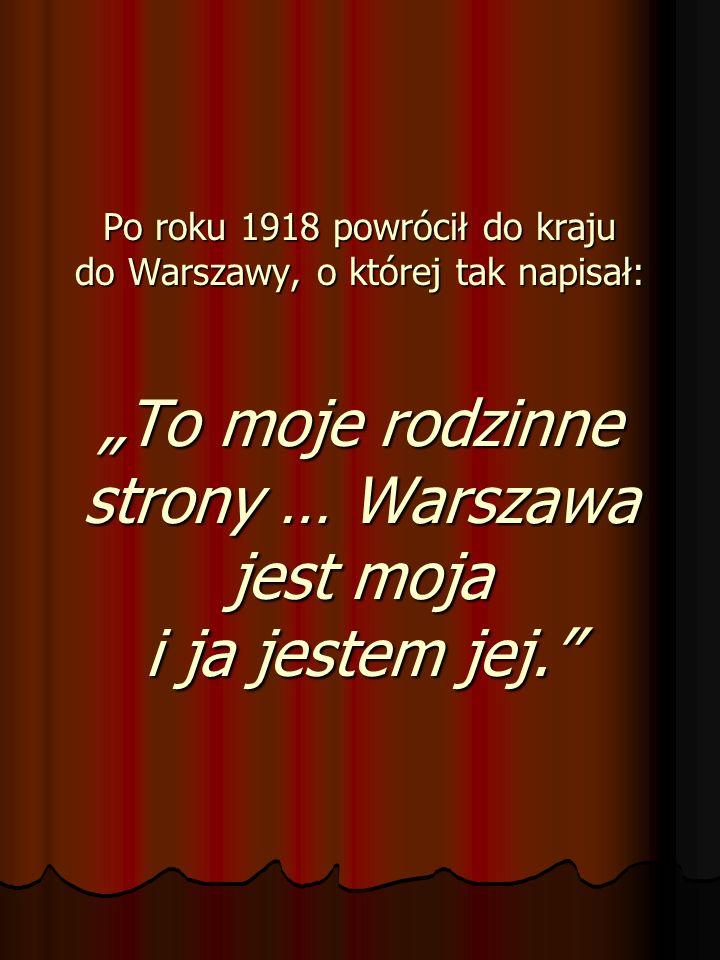 """Po roku 1918 powrócił do kraju do Warszawy, o której tak napisał: """"To moje rodzinne strony … Warszawa jest moja i ja jestem jej."""