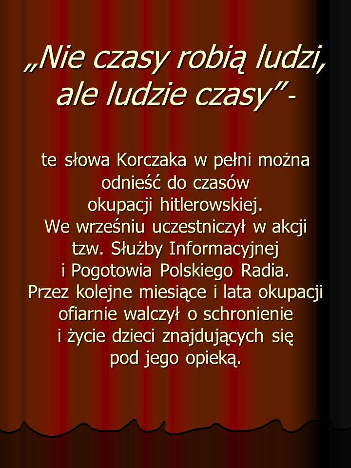 """""""Nie czasy robią ludzi, ale ludzie czasy - te słowa Korczaka w pełni można odnieść do czasów okupacji hitlerowskiej."""
