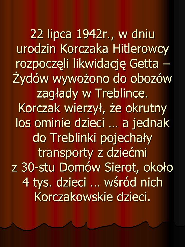 22 lipca 1942r., w dniu urodzin Korczaka Hitlerowcy rozpoczęli likwidację Getta – Żydów wywożono do obozów zagłady w Treblince.