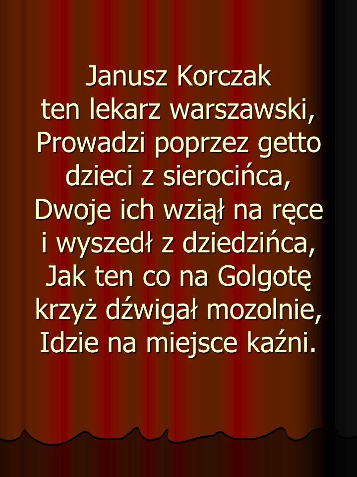 Janusz Korczak ten lekarz warszawski, Prowadzi poprzez getto dzieci z sierocińca, Dwoje ich wziął na ręce i wyszedł z dziedzińca, Jak ten co na Golgotę krzyż dźwigał mozolnie, Idzie na miejsce kaźni.