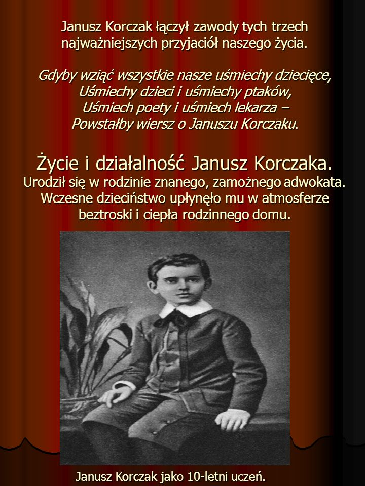 Janusz Korczak łączył zawody tych trzech najważniejszych przyjaciół naszego życia. Gdyby wziąć wszystkie nasze uśmiechy dziecięce, Uśmiechy dzieci i uśmiechy ptaków, Uśmiech poety i uśmiech lekarza – Powstałby wiersz o Januszu Korczaku. Życie i działalność Janusz Korczaka. Urodził się w rodzinie znanego, zamożnego adwokata. Wczesne dzieciństwo upłynęło mu w atmosferze beztroski i ciepła rodzinnego domu.