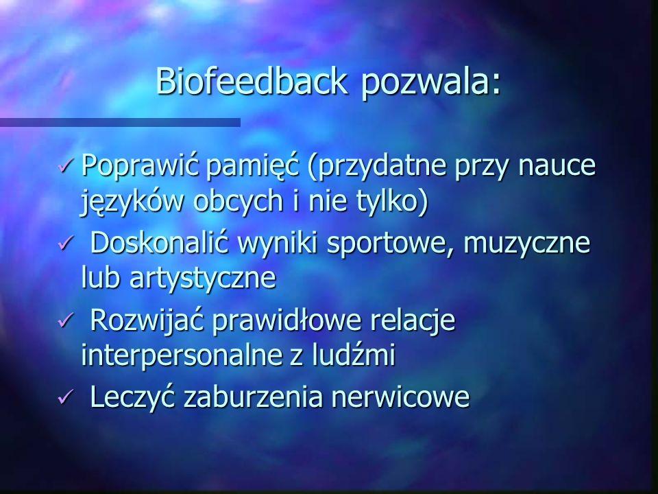 Biofeedback pozwala: Poprawić pamięć (przydatne przy nauce języków obcych i nie tylko) Doskonalić wyniki sportowe, muzyczne lub artystyczne.