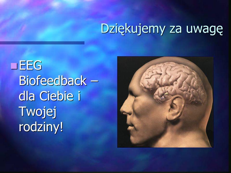 Dziękujemy za uwagę EEG Biofeedback – dla Ciebie i Twojej rodziny!