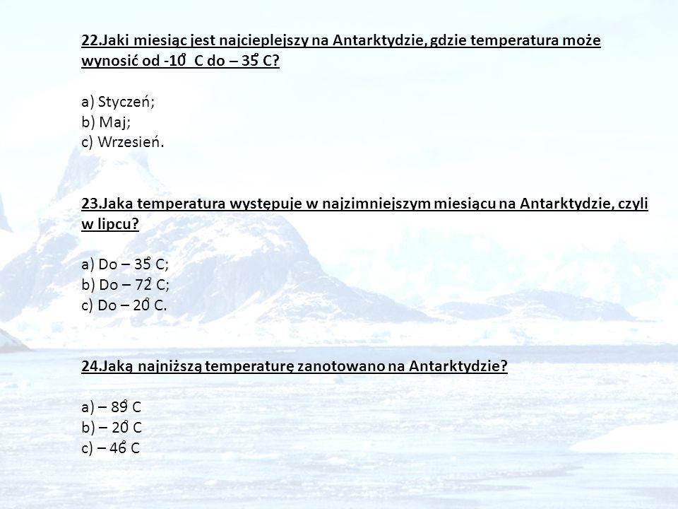 22.Jaki miesiąc jest najcieplejszy na Antarktydzie, gdzie temperatura może wynosić od -10̊ C do – 35̊ C a) Styczeń; b) Maj; c) Wrzesień. 23.Jaka temperatura występuje w najzimniejszym miesiącu na Antarktydzie, czyli w lipcu a) Do – 35̊ C; b) Do – 72̊ C;