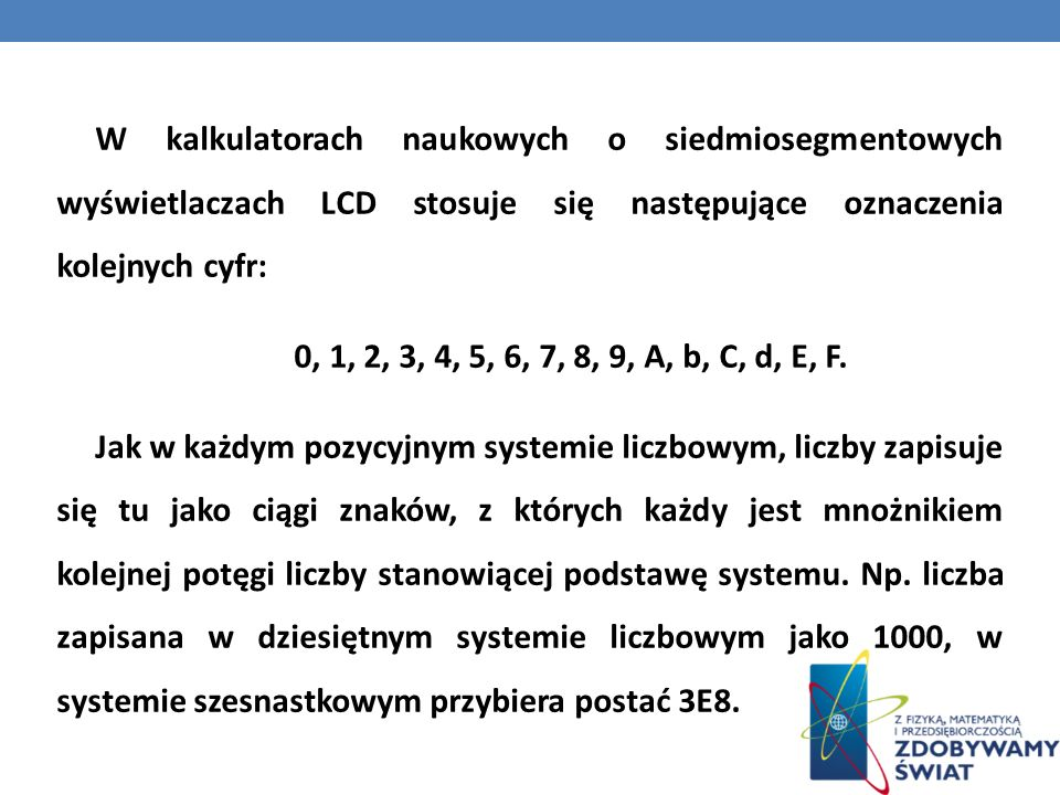 W kalkulatorach naukowych o siedmiosegmentowych wyświetlaczach LCD stosuje się następujące oznaczenia kolejnych cyfr: 0, 1, 2, 3, 4, 5, 6, 7, 8, 9, A, b, C, d, E, F.