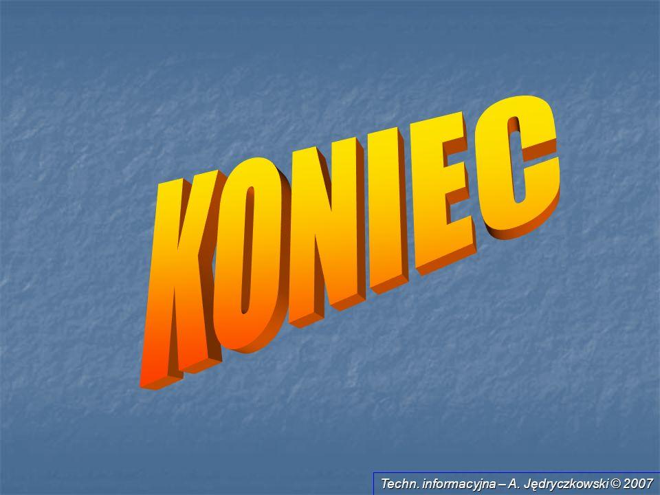 KONIEC Techn. informacyjna – A. Jędryczkowski © 2007