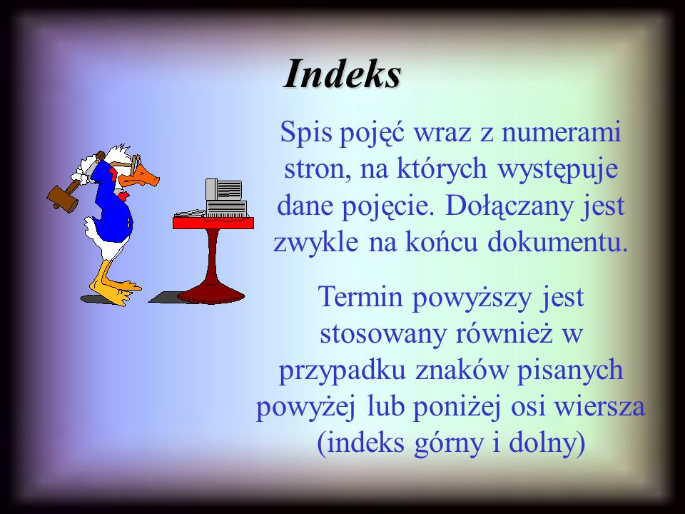 Indeks Spis pojęć wraz z numerami stron, na których występuje dane pojęcie. Dołączany jest zwykle na końcu dokumentu.