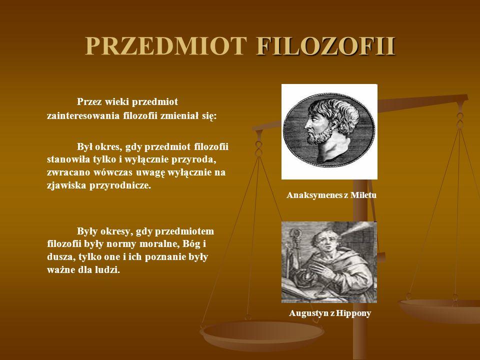 PRZEDMIOT FILOZOFII Przez wieki przedmiot zainteresowania filozofii zmieniał się: