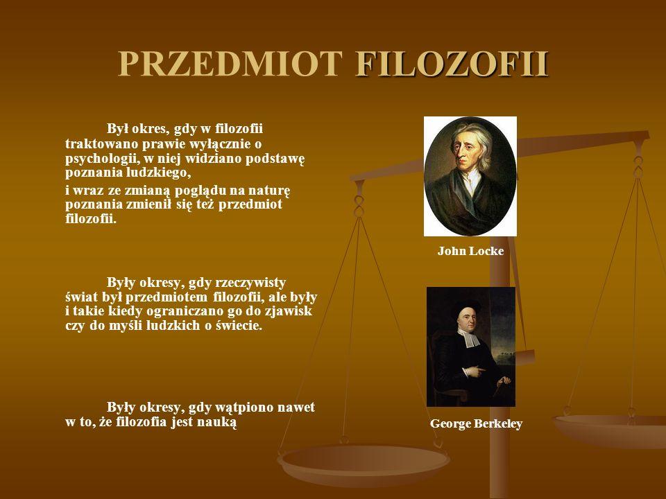 PRZEDMIOT FILOZOFII Był okres, gdy w filozofii traktowano prawie wyłącznie o psychologii, w niej widziano podstawę poznania ludzkiego,