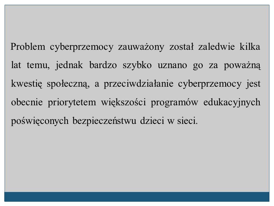 Problem cyberprzemocy zauważony został zaledwie kilka lat temu, jednak bardzo szybko uznano go za poważną kwestię społeczną, a przeciwdziałanie cyberprzemocy jest obecnie priorytetem większości programów edukacyjnych poświęconych bezpieczeństwu dzieci w sieci.