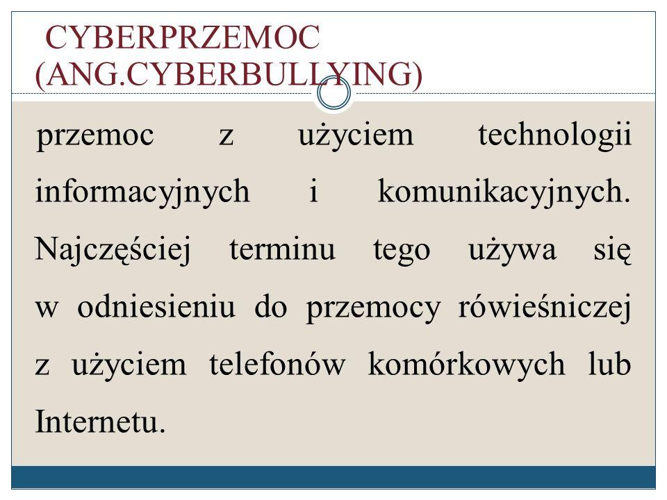 CYBERPRZEMOC (ANG.CYBERBULLYING) przemoc z użyciem technologii informacyjnych i komunikacyjnych.