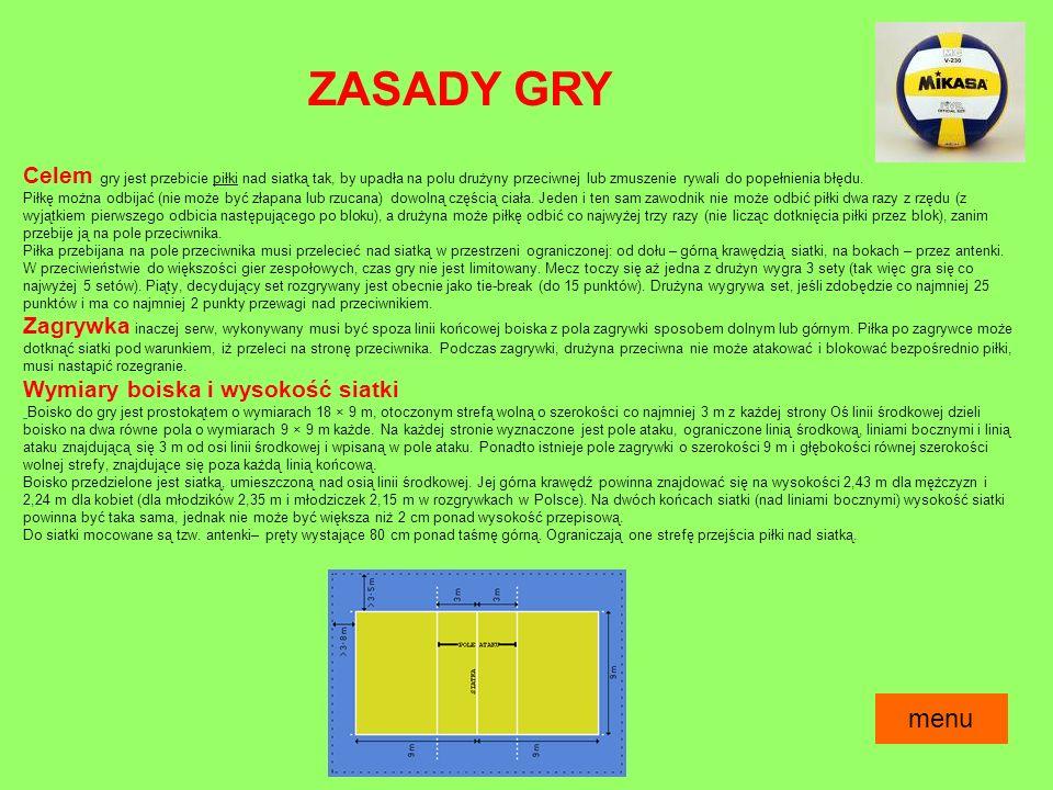 ZASADY GRY Celem gry jest przebicie piłki nad siatką tak, by upadła na polu drużyny przeciwnej lub zmuszenie rywali do popełnienia błędu.