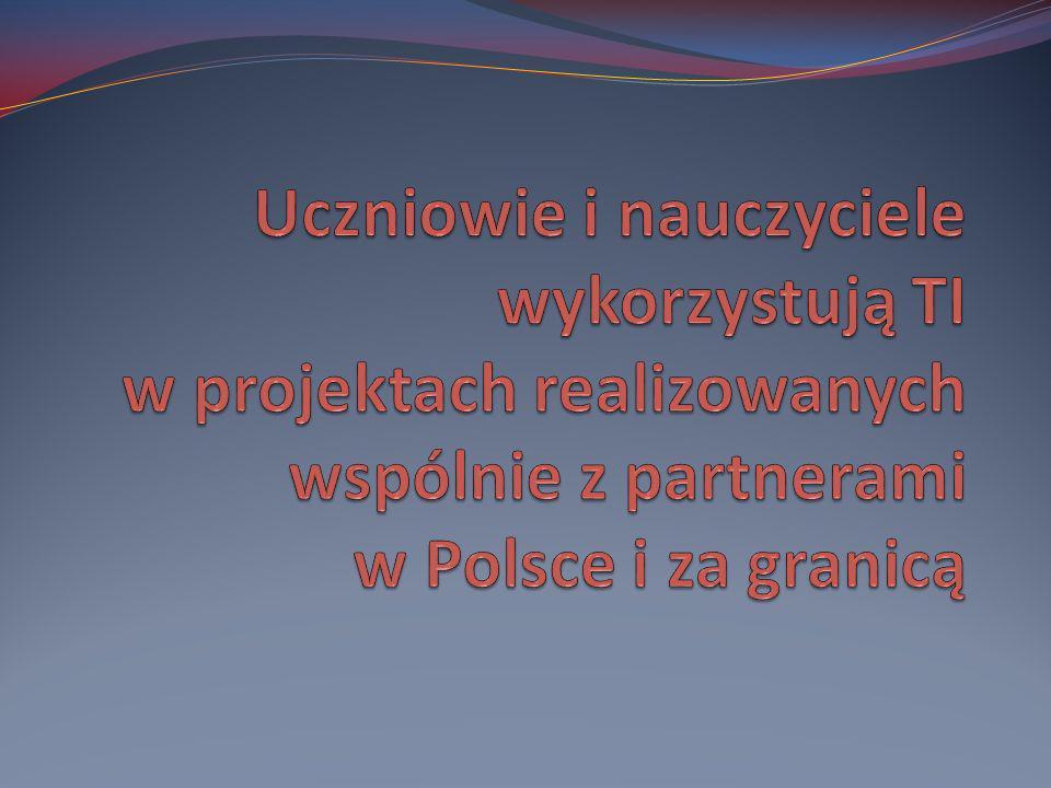 Uczniowie i nauczyciele wykorzystują TI w projektach realizowanych wspólnie z partnerami w Polsce i za granicą
